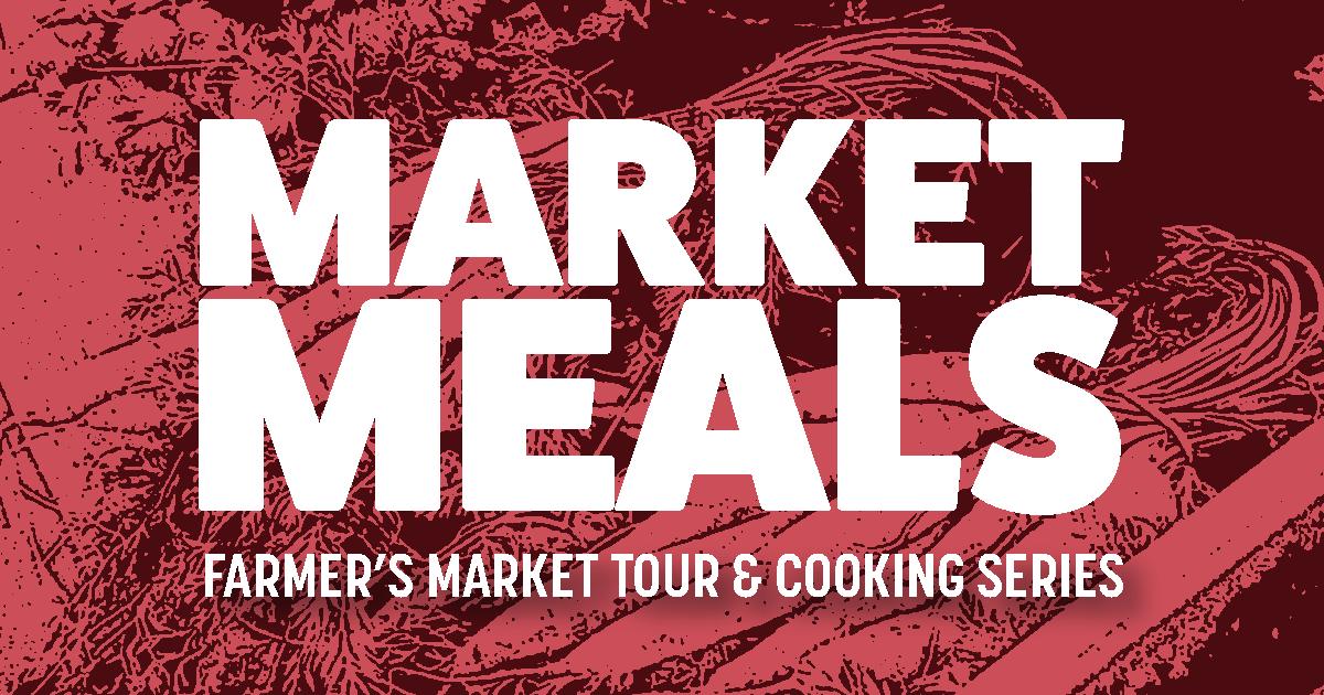 Event image. Text read: Market Meals: Farmer's Market Tour & Cooking Series