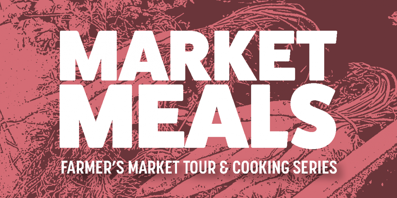 Event image. Text read: Market Meals: Farmer's Market Tour & Cooking Series